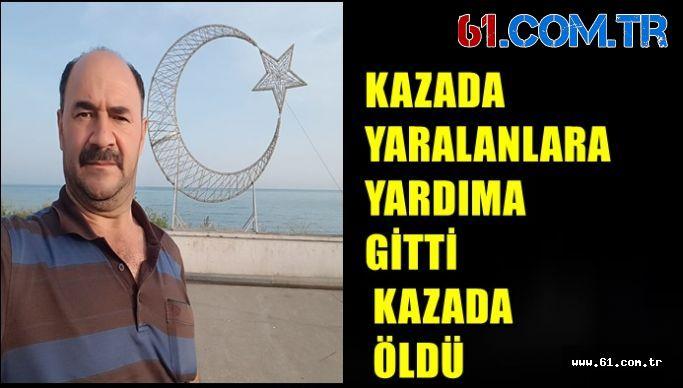 KAZADA YARALANLARA YARDIMA GİTTİ KAZADA ÖLDÜ
