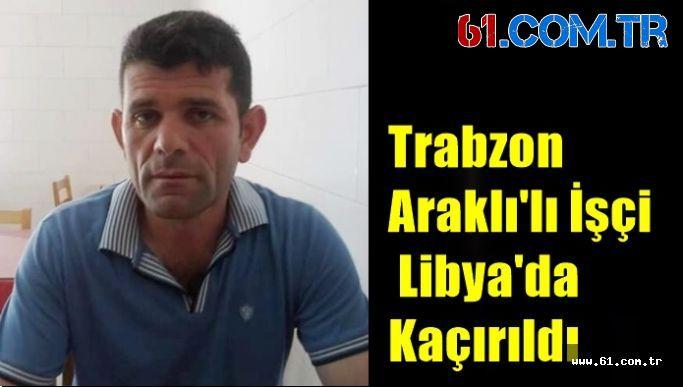 Trabzon  Araklı'lı İşçi  Libya'da  Kaçırıldı