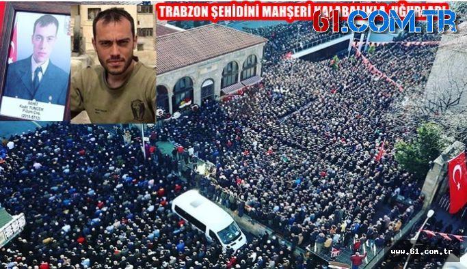 TRABZON ŞEHİDİNİ MAHŞERİ KALABALIKLA  UĞURLADI
