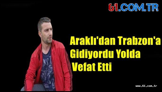 Araklı'dan Trabzon'a Gidiyordu Yolda Vefat Etti