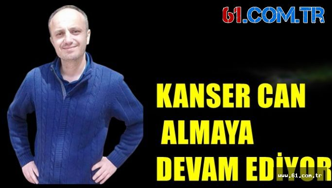 KANSER CAN ALMAYA DEVAM EDİYOR