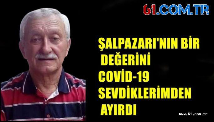 ŞALPAZARI'NIN BİR DEĞERİNİ  COVİD-19 SEVDİKLERİMDEN AYIRDI
