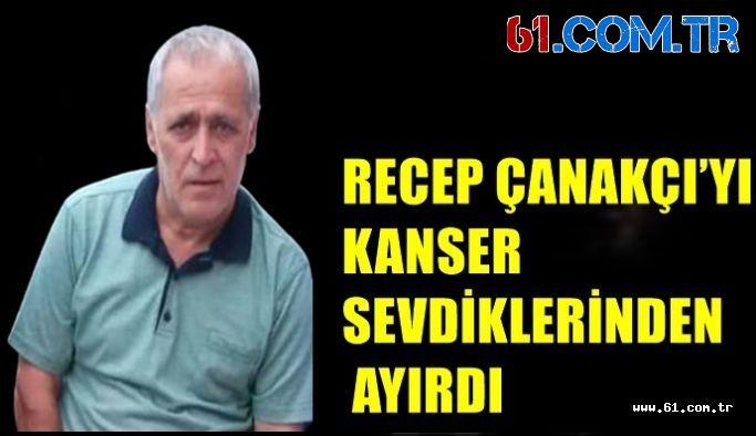 RECEP ÇANAKÇI'YI KANSER SEVDİKLERİNDEN AYIRDI