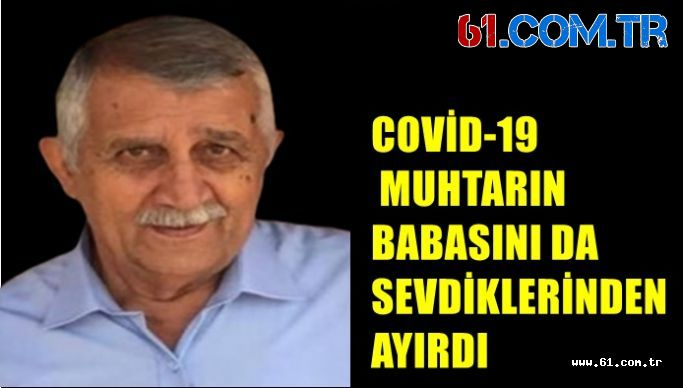 COVİD-19  MUHTARIN BABASINI DA SEVDİKLERİNDEN AYIRDI