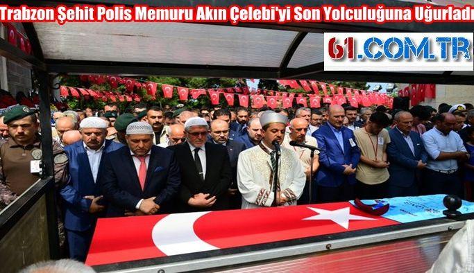 Trabzon Şehit Polis Memuru Akın Çelebi'yi Son Yolculuğuna Uğurladı