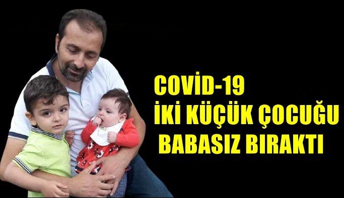 COVİD-19  İKİ KÜÇÜK ÇOCUĞU BABASIZ BIRAKTI