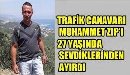 TRAFİK CANAVARI  MUHAMMET ZIP'I 27 YAŞINDA SEVDİKLERİNDEN AYIRDI