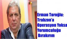 Erman Toroğlu: Trabzon'a Operasyon Yoksa Yorumculuğu Bırakırım