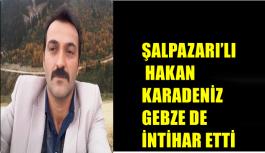 ŞALPAZARI'LI HAKAN KARADENİZ GEBZE DE İNTİHAR ETTİ