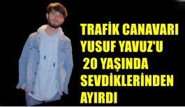 TRAFİK CANAVAR'I YUSUF YAVUZ'U 20 YAŞINDA SEVDİKLERİNDEN AYIRDI