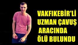 VAKFIKEBİR'Lİ UZMAN ÇAVUŞ ARACINDA ÖLÜ BULUNDU
