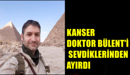 KANSER DOKTOR BÜLENT'İ SEVDİKLERİNDEN AYIRDI