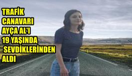 TRAFİK CANAVARI AYÇA AL'I 19 YAŞINDA SEVDİKLERİNDEN ALDI