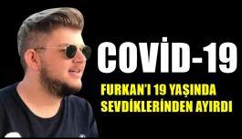 COVİD-19  FURKAN'I 19 YAŞINDA SEVDİKLERİNDEN AYIRDI