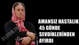AMANSIZ HASTALIK 45 GÜNDE SEVDİKLERİNDEN AYIRDI