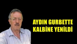 AYDIN GURBETTE KALBİNE YENİLDİ