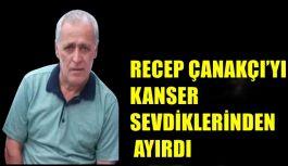 RECEP ÇANAKÇI'YI KANSER SEVDİKLERİNDEN...