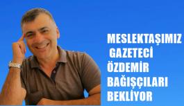 MESLEKTAŞIMIZ GAZETECİ ÖZDEMİR BAĞIŞÇILARI...
