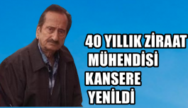 40 YILLIK ZİRAAT MÜHENDİSİ KANSERE YENİLDİ