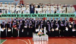 VAKFIKEBİR'DE 50 HAFIZ İÇİN 'İCAZET...